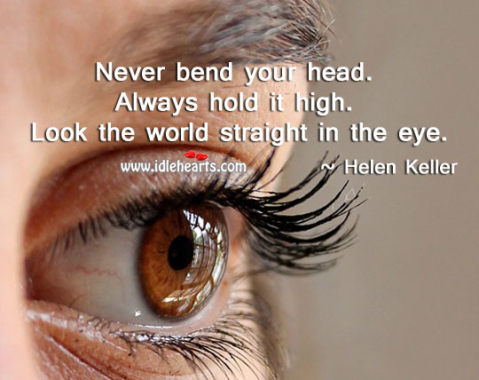 Never bend your head. Always hold it high!
