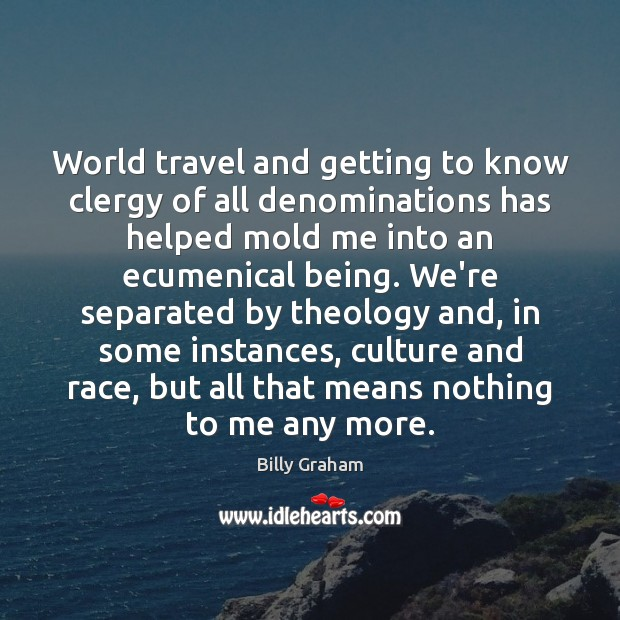 World travel and getting to know clergy of all denominations has helped Billy Graham Picture Quote