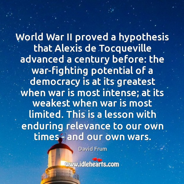 World War II proved a hypothesis that Alexis de Tocqueville advanced a David Frum Picture Quote