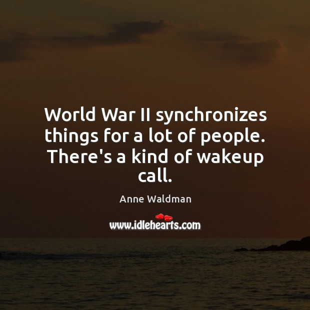 World War II synchronizes things for a lot of people. There's a kind of wakeup call. Image