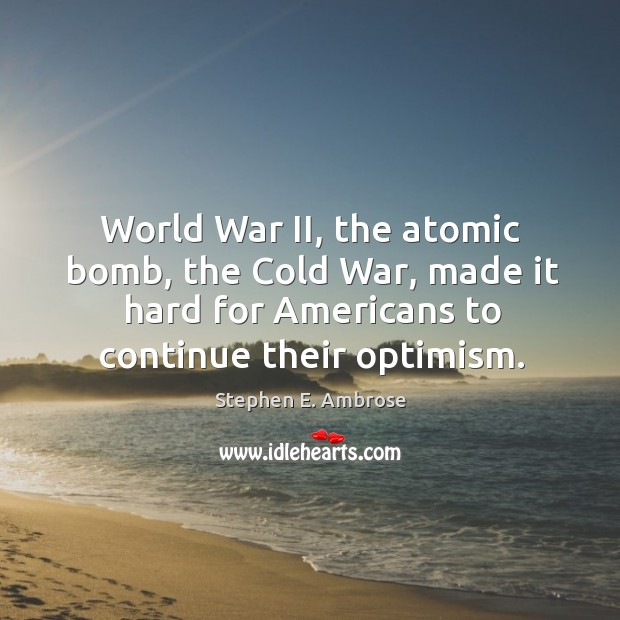 World war ii, the atomic bomb, the cold war, made it hard for americans to continue their optimism. Stephen E. Ambrose Picture Quote
