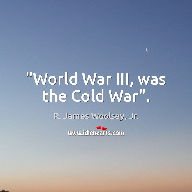 """World War III, was the Cold War"". R. James Woolsey, Jr. Picture Quote"