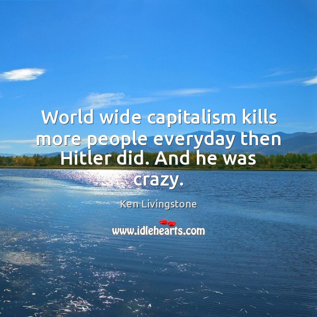 Ken Livingstone Picture Quote image saying: World wide capitalism kills more people everyday then Hitler did. And he was crazy.
