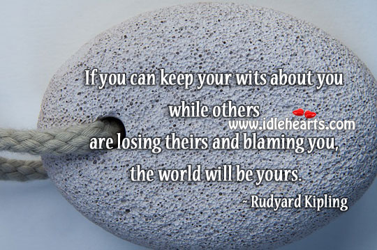 If you can keep your wits… The world will be yours. Rudyard Kipling Picture Quote