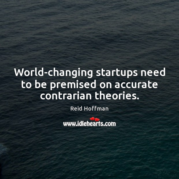 World-changing startups need to be premised on accurate contrarian theories. Reid Hoffman Picture Quote