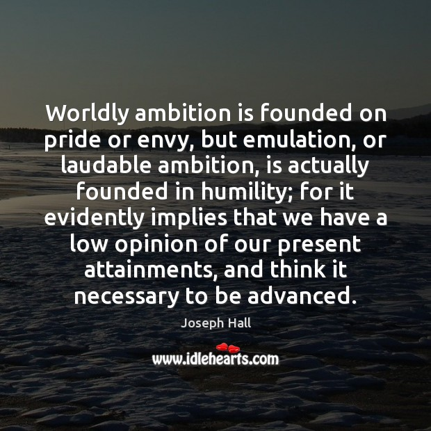 Worldly ambition is founded on pride or envy, but emulation, or laudable Joseph Hall Picture Quote