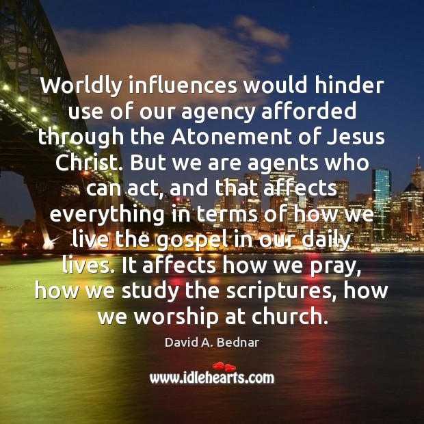 Worldly influences would hinder use of our agency afforded through the Atonement David A. Bednar Picture Quote