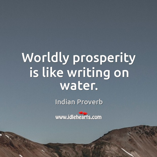 Worldly prosperity is like writing on water. Indian Proverbs Image