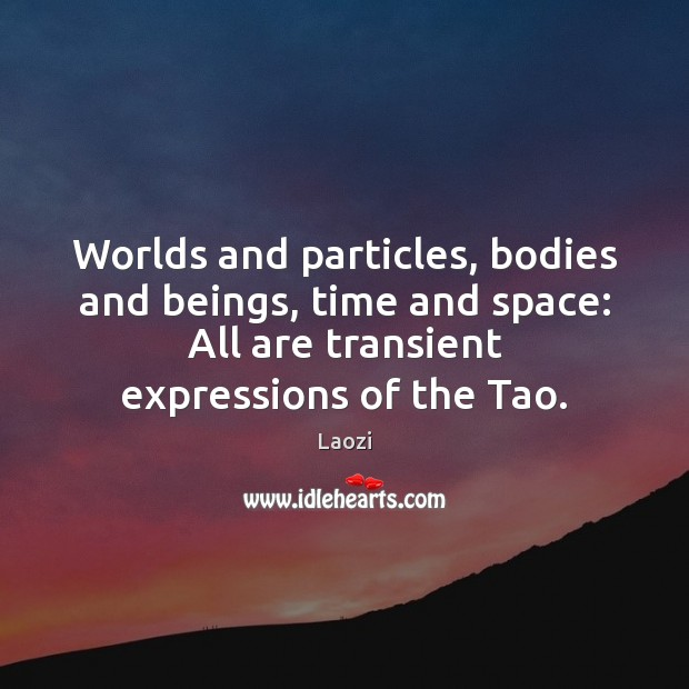 Image, Worlds and particles, bodies and beings, time and space: All are transient