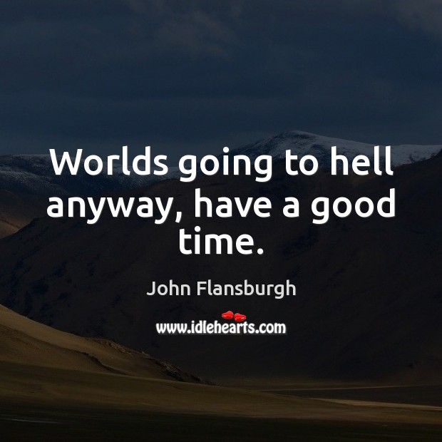 Worlds going to hell anyway, have a good time. Image