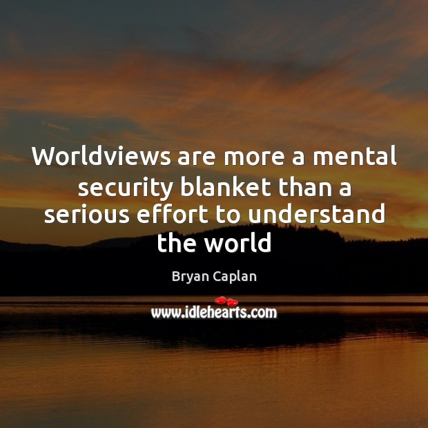 Image, Worldviews are more a mental security blanket than a serious effort to