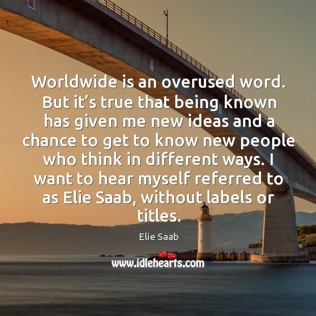 Worldwide is an overused word. But it's true that being known has given me new ideas and Image
