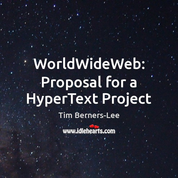 WorldWideWeb: Proposal for a HyperText Project Tim Berners-Lee Picture Quote
