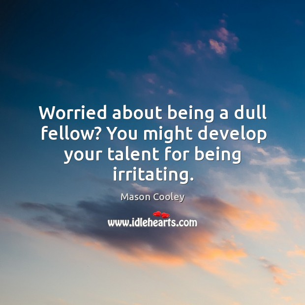 Image, Worried about being a dull fellow? you might develop your talent for being irritating.
