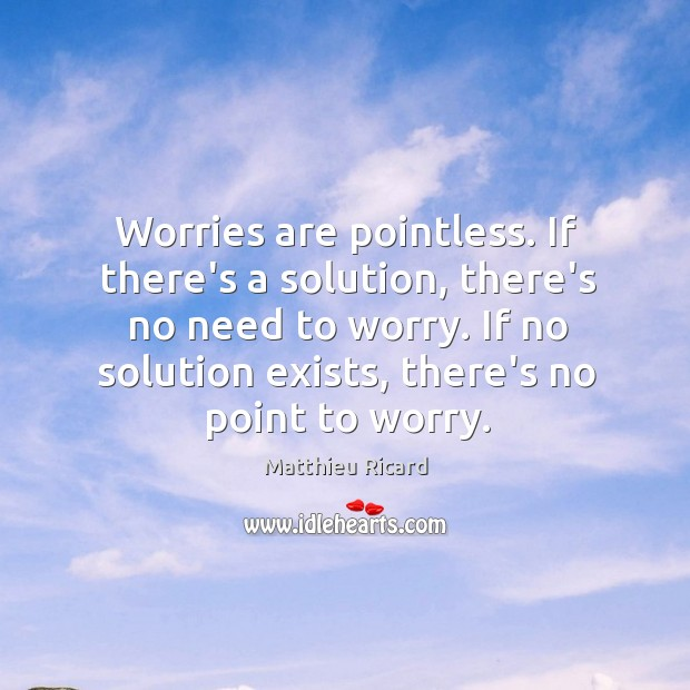 Worries are pointless. If there's a solution, there's no need to worry. Matthieu Ricard Picture Quote