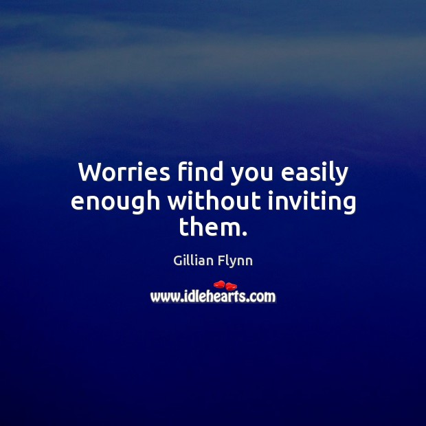 Worries find you easily enough without inviting them. Gillian Flynn Picture Quote