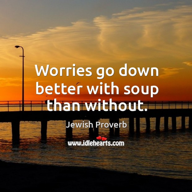 Worries go down better with soup than without. Jewish Proverbs Image