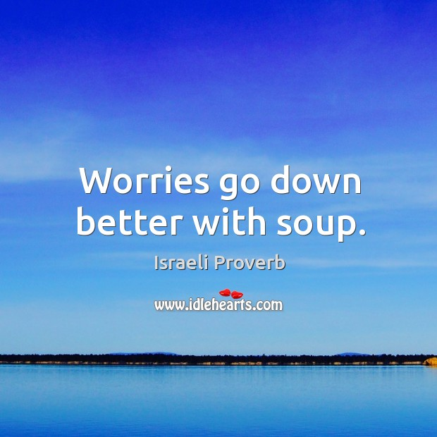 Worries go down better with soup. Israeli Proverbs Image