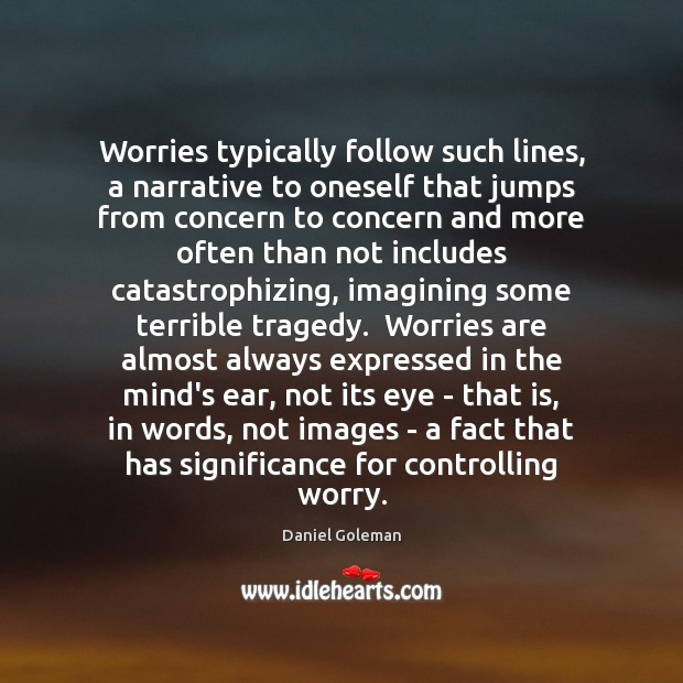 Worries typically follow such lines, a narrative to oneself that jumps from Daniel Goleman Picture Quote