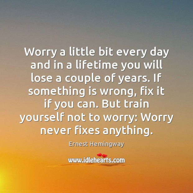 Worry a little bit every day and in a lifetime you will Image