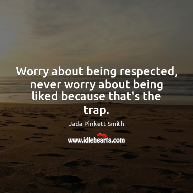 Worry about being respected, never worry about being liked because that's the trap. Image