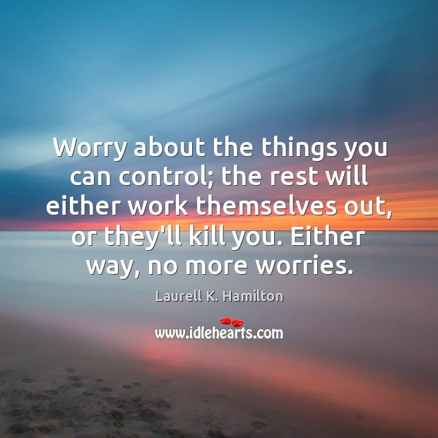 Image, Worry about the things you can control; the rest will either work