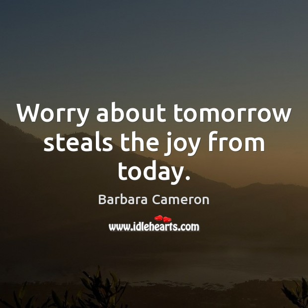 Image, Worry about tomorrow steals the joy from today.