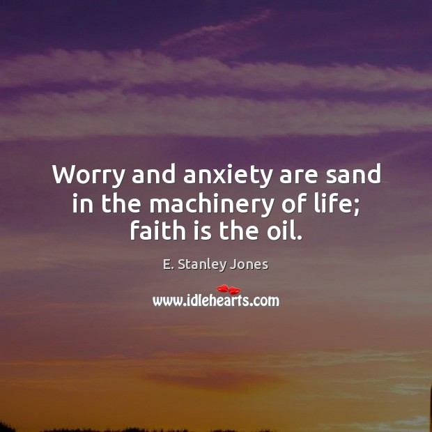 Worry and anxiety are sand in the machinery of life; faith is the oil. E. Stanley Jones Picture Quote