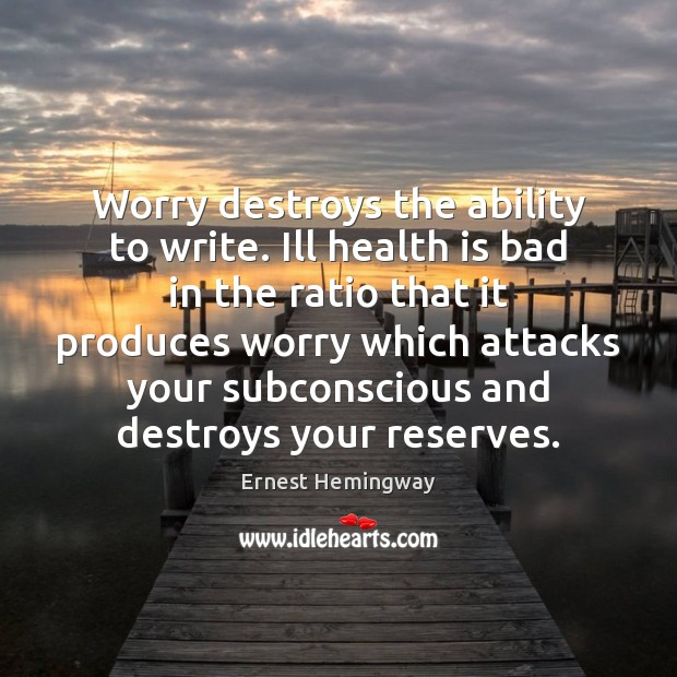 Worry destroys the ability to write. Ill health is bad in the Ernest Hemingway Picture Quote
