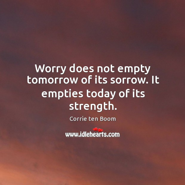 Image, Worry does not empty tomorrow of its sorrow. It empties today of its strength.