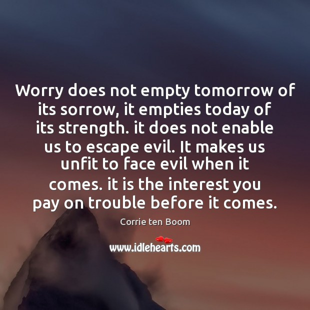 Worry does not empty tomorrow of its sorrow, it empties today of Image