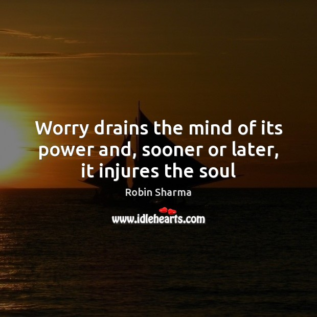 Image, Worry drains the mind of its power and, sooner or later, it injures the soul