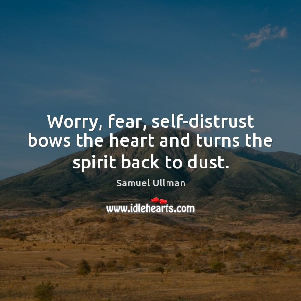 Worry, fear, self-distrust bows the heart and turns the spirit back to dust. Image
