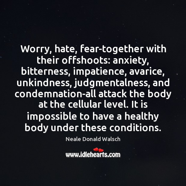 Image, Worry, hate, fear-together with their offshoots: anxiety, bitterness, impatience, avarice, unkindness, judgmentalness,