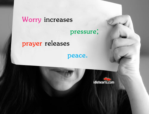 Worry increases pressure; prayer releases peace Image