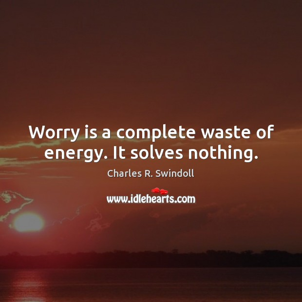 Worry is a complete waste of energy. It solves nothing. Worry Quotes Image