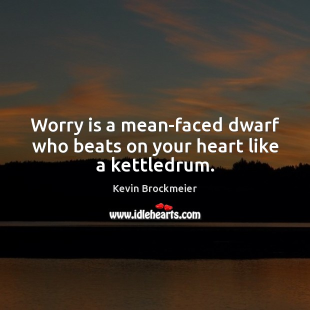 Worry is a mean-faced dwarf who beats on your heart like a kettledrum. Worry Quotes Image