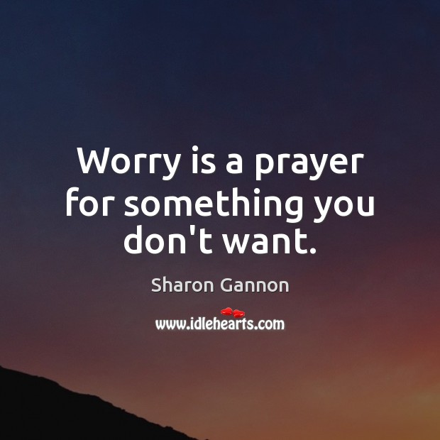 Worry is a prayer for something you don't want. Sharon Gannon Picture Quote