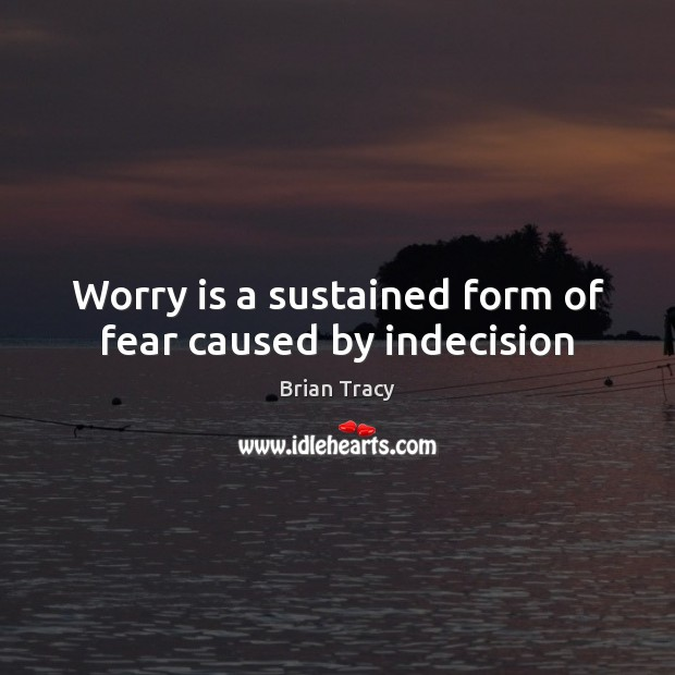 Worry is a sustained form of fear caused by indecision Worry Quotes Image