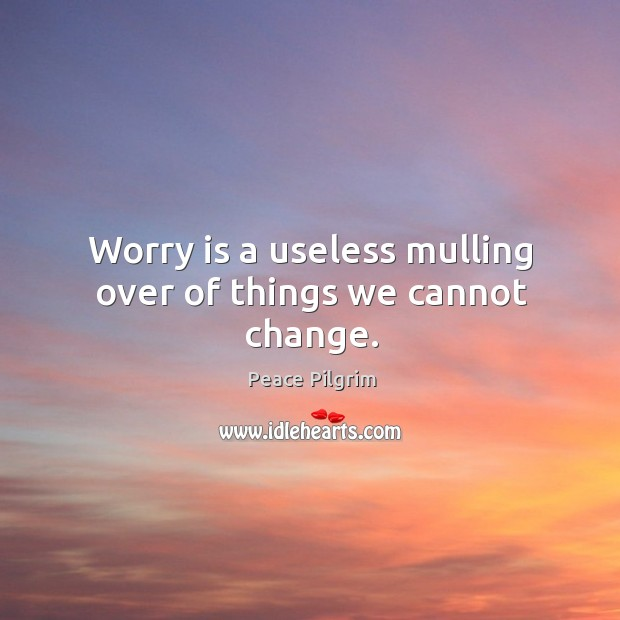 Image, Worry is a useless mulling over of things we cannot change.