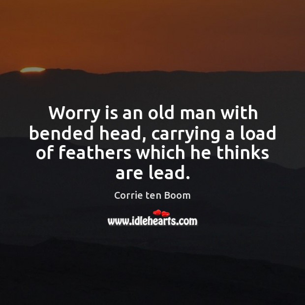 Worry is an old man with bended head, carrying a load of Corrie ten Boom Picture Quote