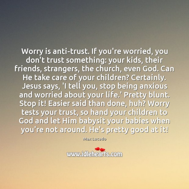 Worry is anti-trust. If you're worried, you don't trust something: your kids, Worry Quotes Image
