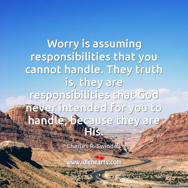 Worry is assuming responsibilities that you cannot handle. They truth is, they Worry Quotes Image