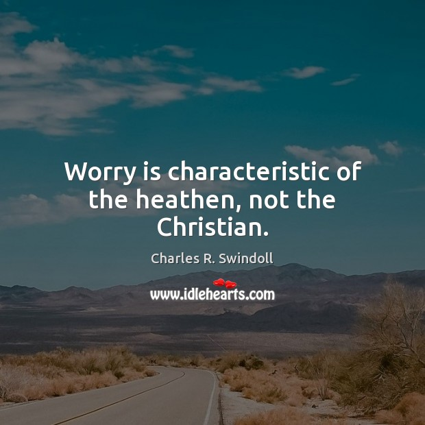 Worry is characteristic of the heathen, not the Christian. Worry Quotes Image
