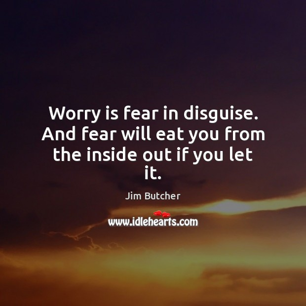 Worry is fear in disguise. And fear will eat you from the inside out if you let it. Image