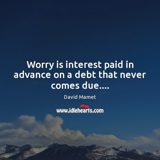 Worry is interest paid in advance on a debt that never comes due…. Worry Quotes Image