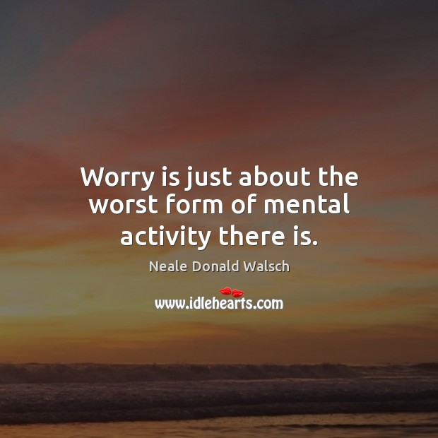 Worry is just about the worst form of mental activity there is. Worry Quotes Image