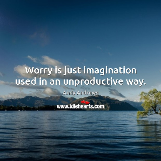 Worry is just imagination used in an unproductive way. Worry Quotes Image