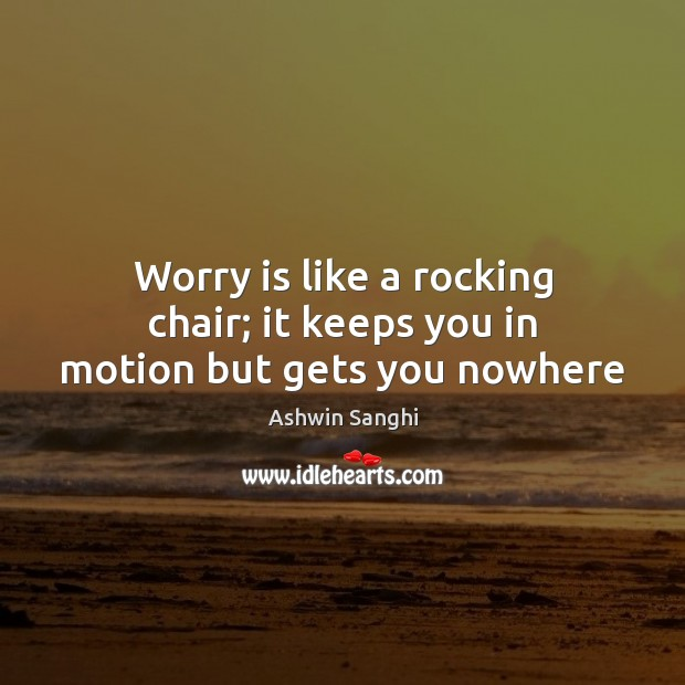 Worry is like a rocking chair; it keeps you in motion but gets you nowhere Worry Quotes Image