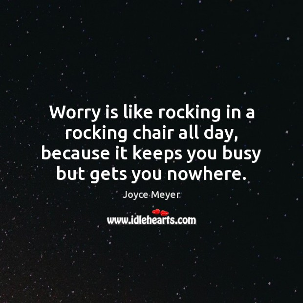 Worry is like rocking in a rocking chair all day, because it Worry Quotes Image